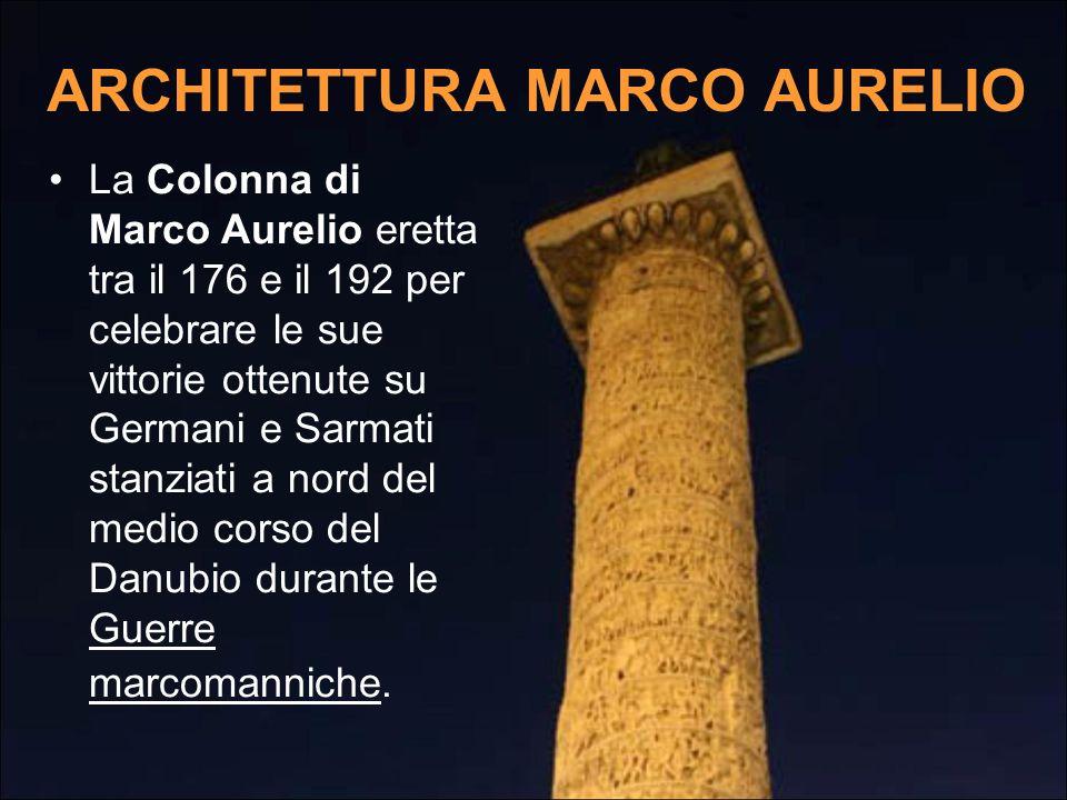 ARCHITETTURA MARCO AURELIO La Colonna di Marco Aurelio eretta tra il 176 e il 192 per celebrare le sue vittorie ottenute su Germani e Sarmati stanziat