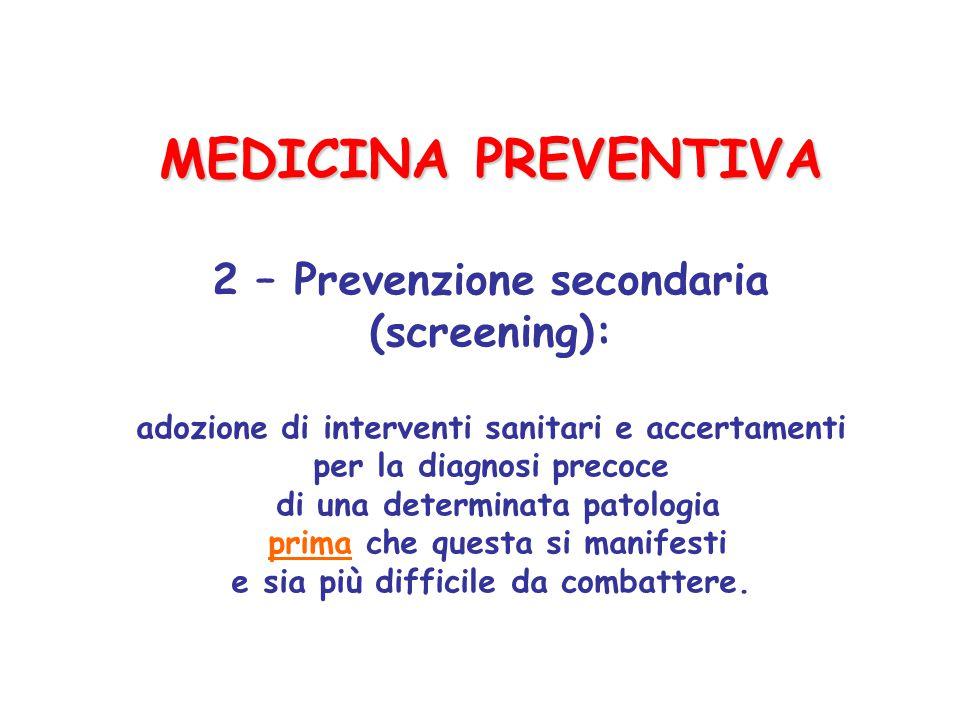 MEDICINA PREVENTIVA 2 – Prevenzione secondaria (screening): adozione di interventi sanitari e accertamenti per la diagnosi precoce di una determinata patologia prima che questa si manifesti e sia più difficile da combattere.