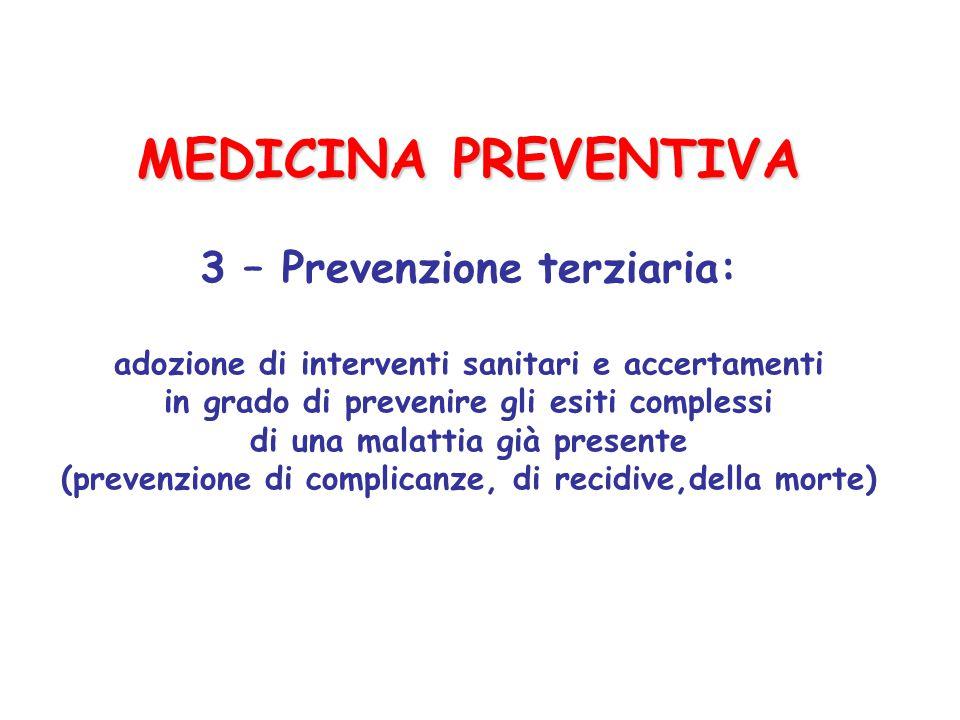 MEDICINA PREVENTIVA 3 – Prevenzione terziaria: adozione di interventi sanitari e accertamenti in grado di prevenire gli esiti complessi di una malattia già presente (prevenzione di complicanze, di recidive,della morte)