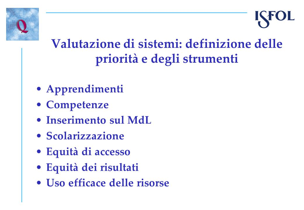 Valutazione di sistemi: definizione delle priorità e degli strumenti Apprendimenti Competenze Inserimento sul MdL Scolarizzazione Equità di accesso Equità dei risultati Uso efficace delle risorse
