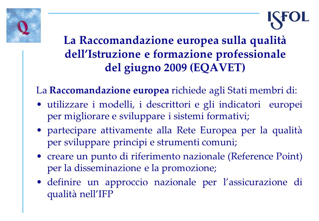 La Raccomandazione europea sulla qualità dell'Istruzione e formazione professionale del giugno 2009 (EQAVET) La Raccomandazione europea richiede agli Stati membri di: utilizzare i modelli, i descrittori e gli indicatori europei per migliorare e sviluppare i sistemi formativi; partecipare attivamente alla Rete Europea per la qualità per sviluppare principi e strumenti comuni; creare un punto di riferimento nazionale (Reference Point) per la disseminazione e la promozione; definire un approccio nazionale per l'assicurazione di qualità nell'IFP