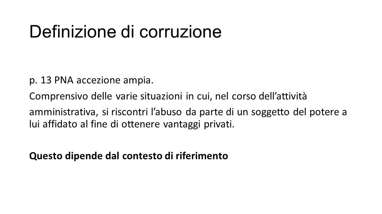 Definizione di corruzione p. 13 PNA accezione ampia. Comprensivo delle varie situazioni in cui, nel corso dell'attività amministrativa, si riscontri l