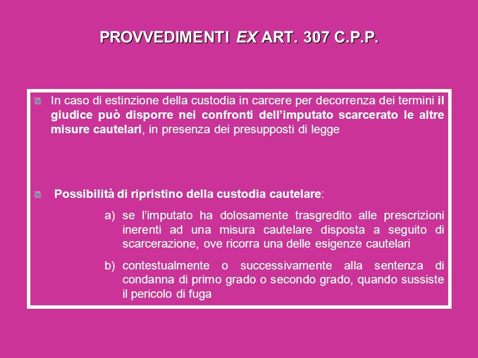 PROVVEDIMENTI EX ART. 307 C.P.P. In caso di estinzione della custodia in carcere per decorrenza dei termini il giudice può disporre nei confronti dell