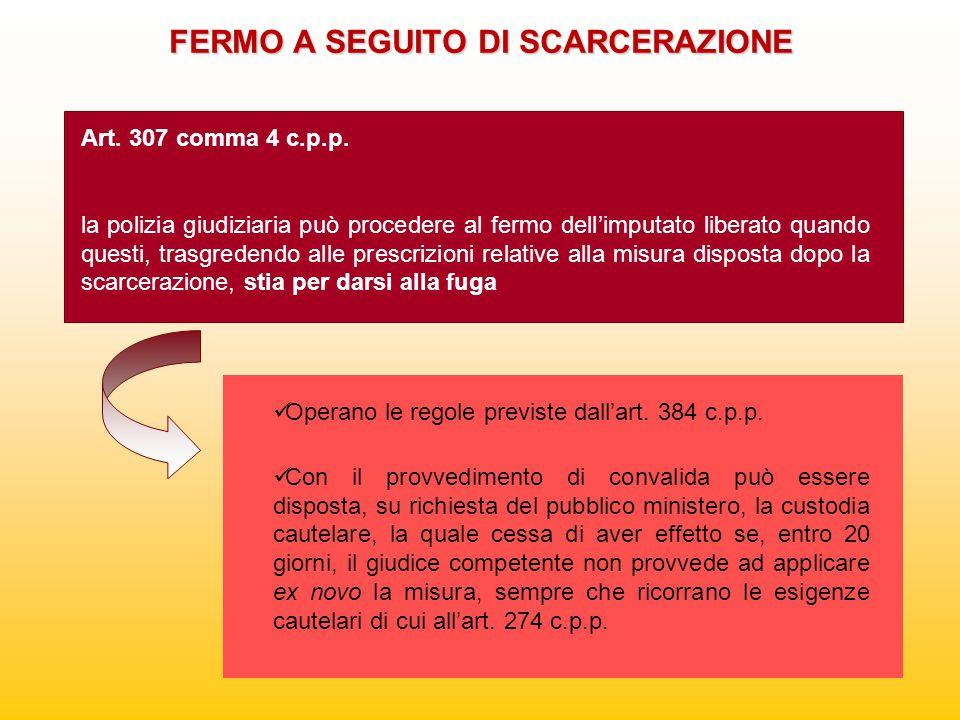 FERMO A SEGUITO DI SCARCERAZIONE Art. 307 comma 4 c.p.p. la polizia giudiziaria può procedere al fermo dell'imputato liberato quando questi, trasgrede