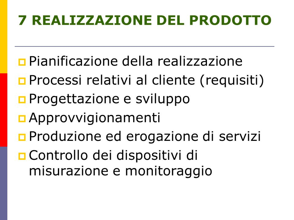 7 REALIZZAZIONE DEL PRODOTTO  Pianificazione della realizzazione  Processi relativi al cliente (requisiti)  Progettazione e sviluppo  Approvvigionamenti  Produzione ed erogazione di servizi  Controllo dei dispositivi di misurazione e monitoraggio
