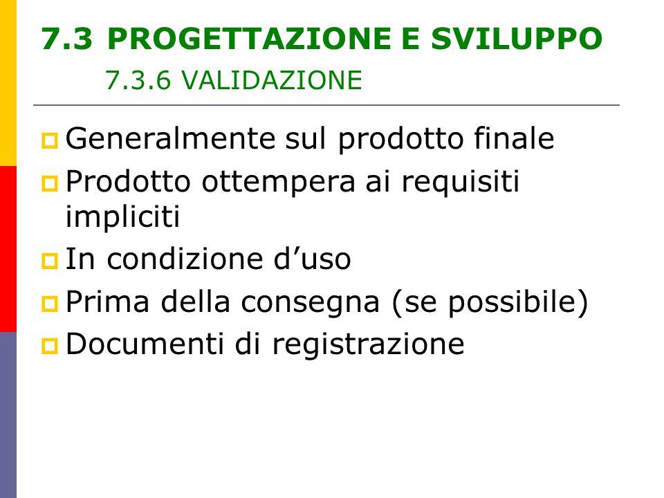  Generalmente sul prodotto finale  Prodotto ottempera ai requisiti impliciti  In condizione d'uso  Prima della consegna (se possibile)  Documenti di registrazione 7.3 PROGETTAZIONE E SVILUPPO 7.3.6 VALIDAZIONE