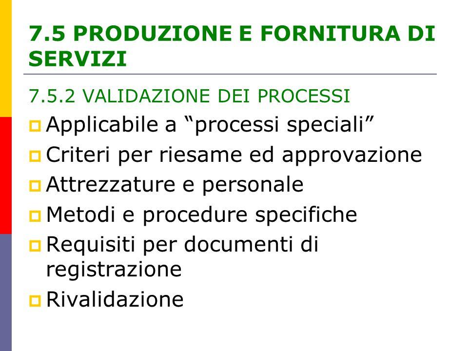 7.5.2 VALIDAZIONE DEI PROCESSI  Applicabile a processi speciali  Criteri per riesame ed approvazione  Attrezzature e personale  Metodi e procedure specifiche  Requisiti per documenti di registrazione  Rivalidazione 7.5 PRODUZIONE E FORNITURA DI SERVIZI