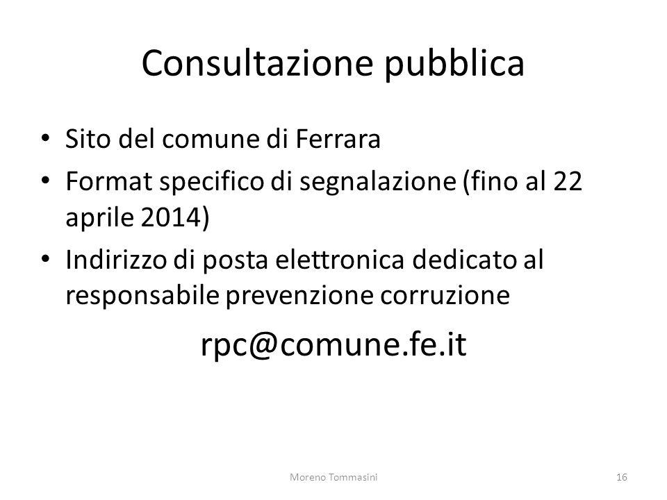 Consultazione pubblica Sito del comune di Ferrara Format specifico di segnalazione (fino al 22 aprile 2014) Indirizzo di posta elettronica dedicato al responsabile prevenzione corruzione rpc@comune.fe.it Moreno Tommasini16