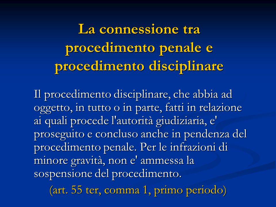 La connessione tra procedimento penale e procedimento disciplinare Il procedimento disciplinare, che abbia ad oggetto, in tutto o in parte, fatti in relazione ai quali procede l autorità giudiziaria, e proseguito e concluso anche in pendenza del procedimento penale.