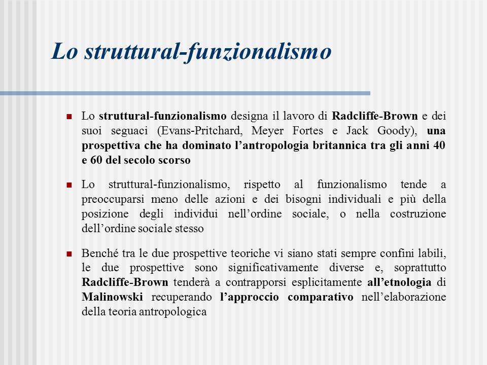 Lo struttural-funzionalismo Lo struttural-funzionalismo designa il lavoro di Radcliffe-Brown e dei suoi seguaci (Evans-Pritchard, Meyer Fortes e Jack Goody), una prospettiva che ha dominato l'antropologia britannica tra gli anni 40 e 60 del secolo scorso Lo struttural-funzionalismo, rispetto al funzionalismo tende a preoccuparsi meno delle azioni e dei bisogni individuali e più della posizione degli individui nell'ordine sociale, o nella costruzione dell'ordine sociale stesso Benché tra le due prospettive teoriche vi siano stati sempre confini labili, le due prospettive sono significativamente diverse e, soprattutto Radcliffe-Brown tenderà a contrapporsi esplicitamente all'etnologia di Malinowski recuperando l'approccio comparativo nell'elaborazione della teoria antropologica