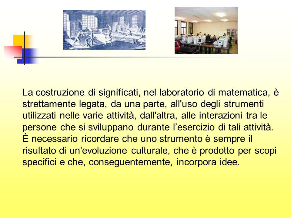 La costruzione di significati, nel laboratorio di matematica, è strettamente legata, da una parte, all uso degli strumenti utilizzati nelle varie attività, dall altra, alle interazioni tra le persone che si sviluppano durante l'esercizio di tali attività.