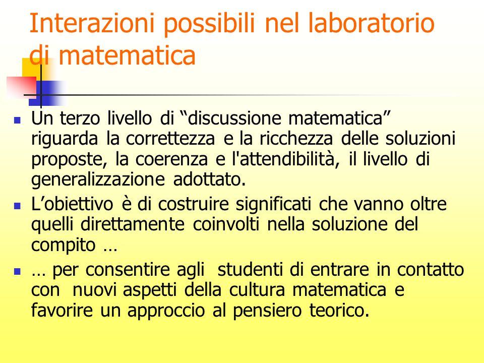 Interazioni possibili nel laboratorio di matematica Un terzo livello di discussione matematica riguarda la correttezza e la ricchezza delle soluzioni proposte, la coerenza e l attendibilità, il livello di generalizzazione adottato.