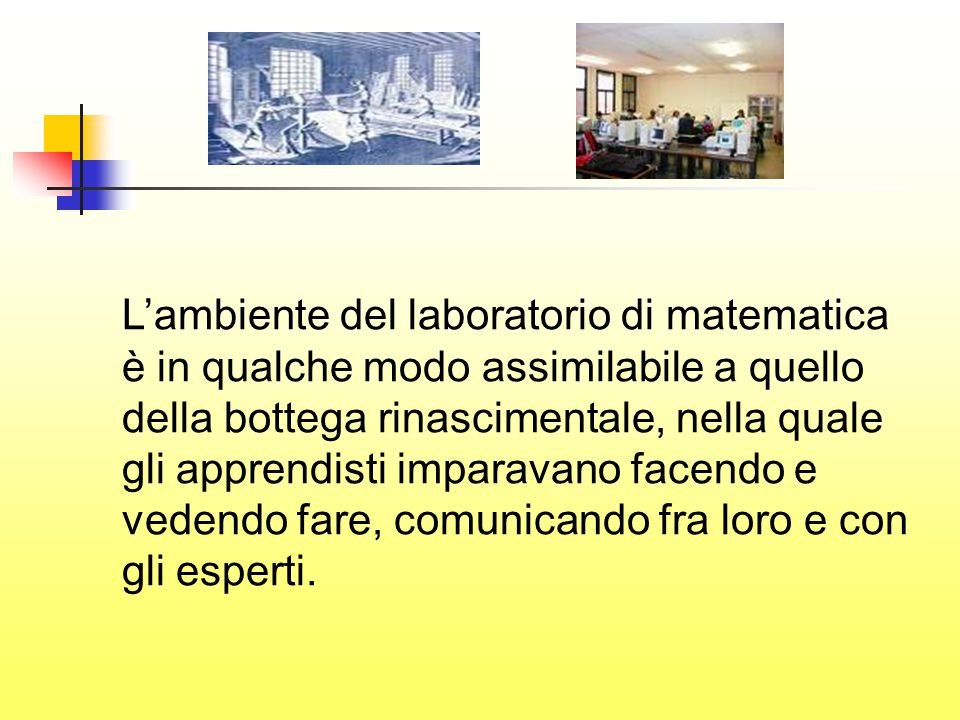 L'ambiente del laboratorio di matematica è in qualche modo assimilabile a quello della bottega rinascimentale, nella quale gli apprendisti imparavano