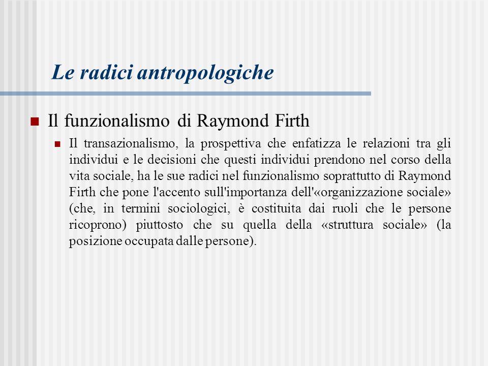 Le radici antropologiche Il funzionalismo di Raymond Firth Il transazionalismo, la prospettiva che enfatizza le relazioni tra gli individui e le decisioni che questi individui prendono nel corso della vita sociale, ha le sue radici nel funzionalismo soprattutto di Raymond Firth che pone l accento sull importanza dell «organizzazione sociale» (che, in termini sociologici, è costituita dai ruoli che le persone ricoprono) piuttosto che su quella della «struttura sociale» (la posizione occupata dalle persone).