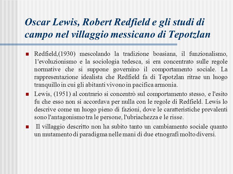 Oscar Lewis, Robert Redfield e gli studi di campo nel villaggio messicano di Tepotzlan Redfield,(1930) mescolando la tradizione boasiana, il funzionalismo, 1 evoluzionismo e la sociologia tedesca, si era concentrato sulle regole normative che si suppone governino il comportamento sociale.