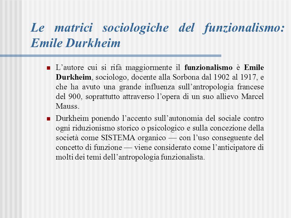 Le matrici sociologiche del funzionalismo: Emile Durkheim L'autore cui si rifà maggiormente il funzionalismo è Emile Durkheim, sociologo, docente alla Sorbona dal 1902 al 1917, e che ha avuto una grande influenza sull'antropologia francese del 900, soprattutto attraverso l'opera di un suo allievo Marcel Mauss.