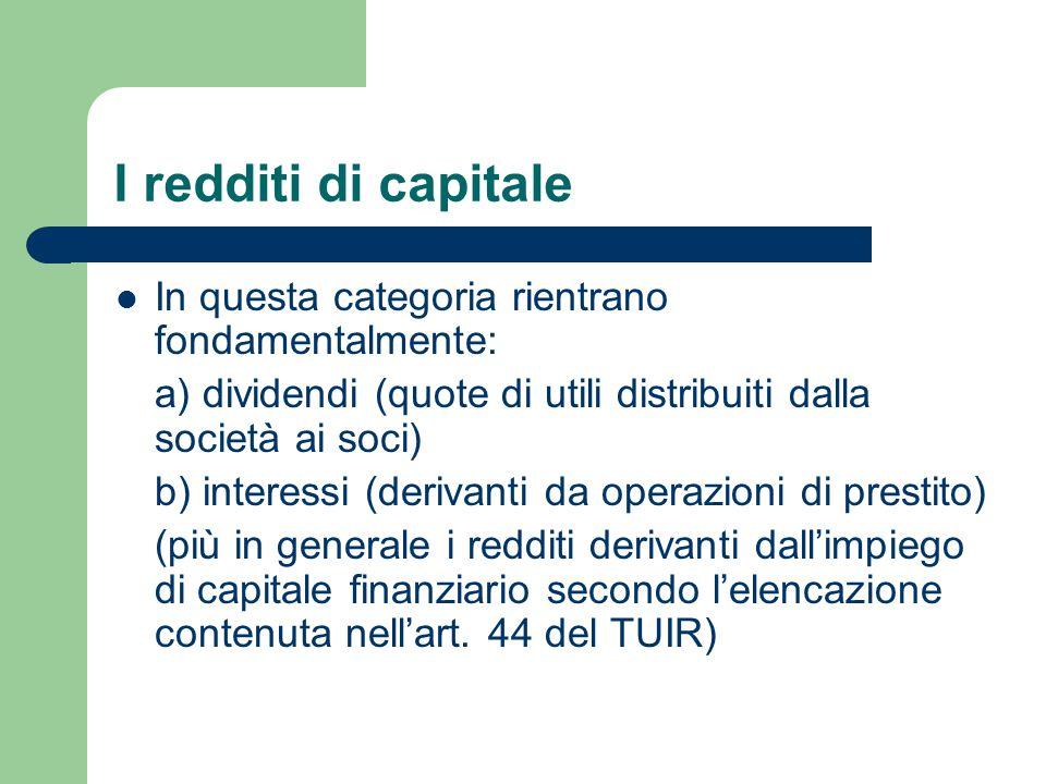 I redditi di capitale In questa categoria rientrano fondamentalmente: a) dividendi (quote di utili distribuiti dalla società ai soci) b) interessi (de