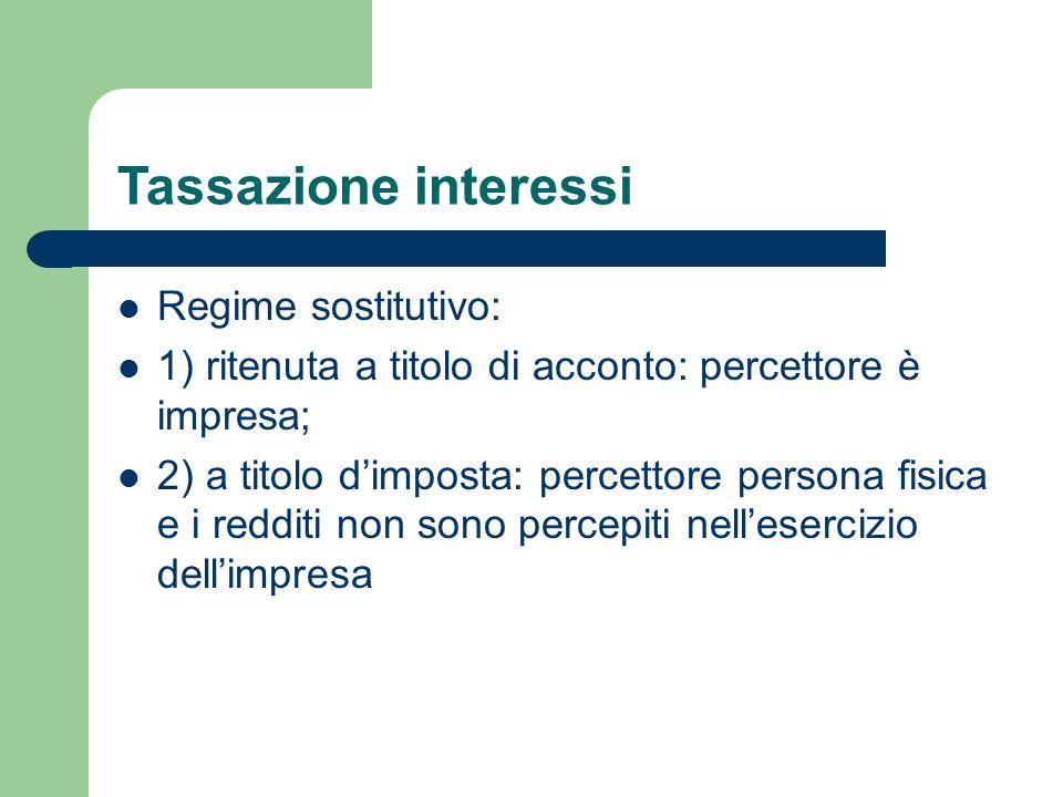 Tassazione interessi Regime sostitutivo: 1) ritenuta a titolo di acconto: percettore è impresa; 2) a titolo d'imposta: percettore persona fisica e i r