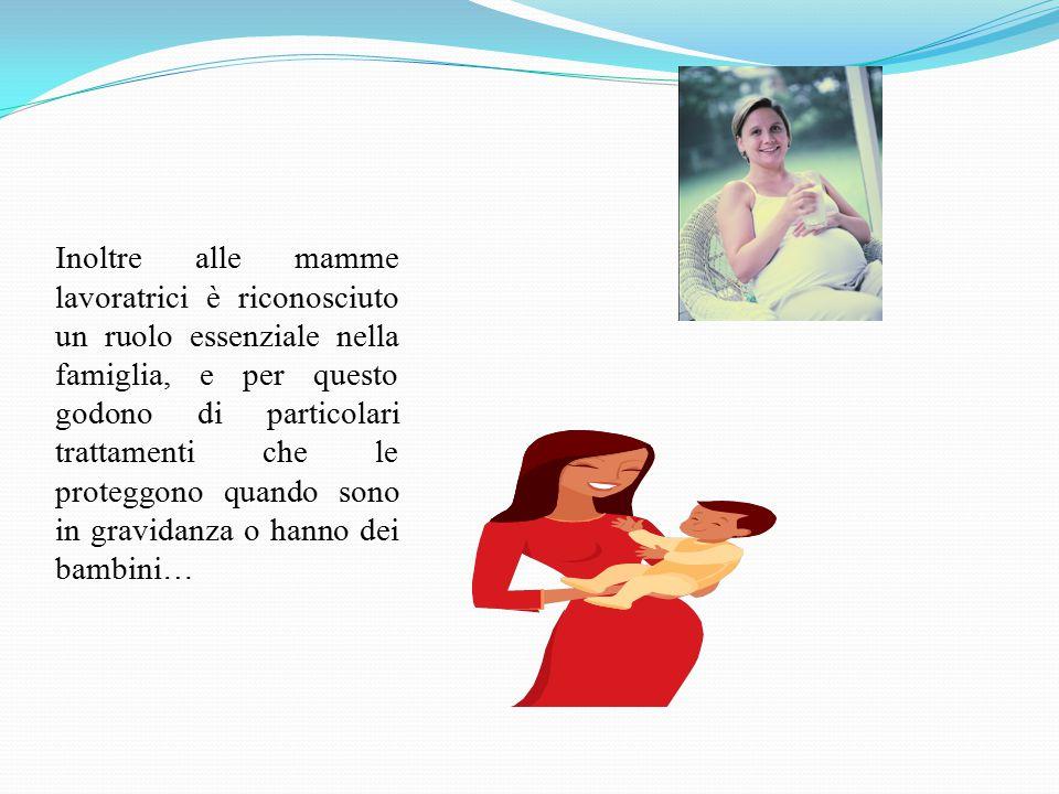 Inoltre alle mamme lavoratrici è riconosciuto un ruolo essenziale nella famiglia, e per questo godono di particolari trattamenti che le proteggono qua