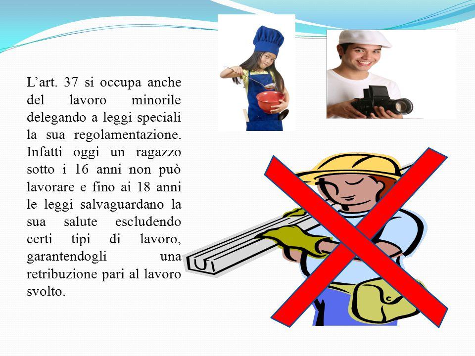 L'art. 37 si occupa anche del lavoro minorile delegando a leggi speciali la sua regolamentazione. Infatti oggi un ragazzo sotto i 16 anni non può lavo