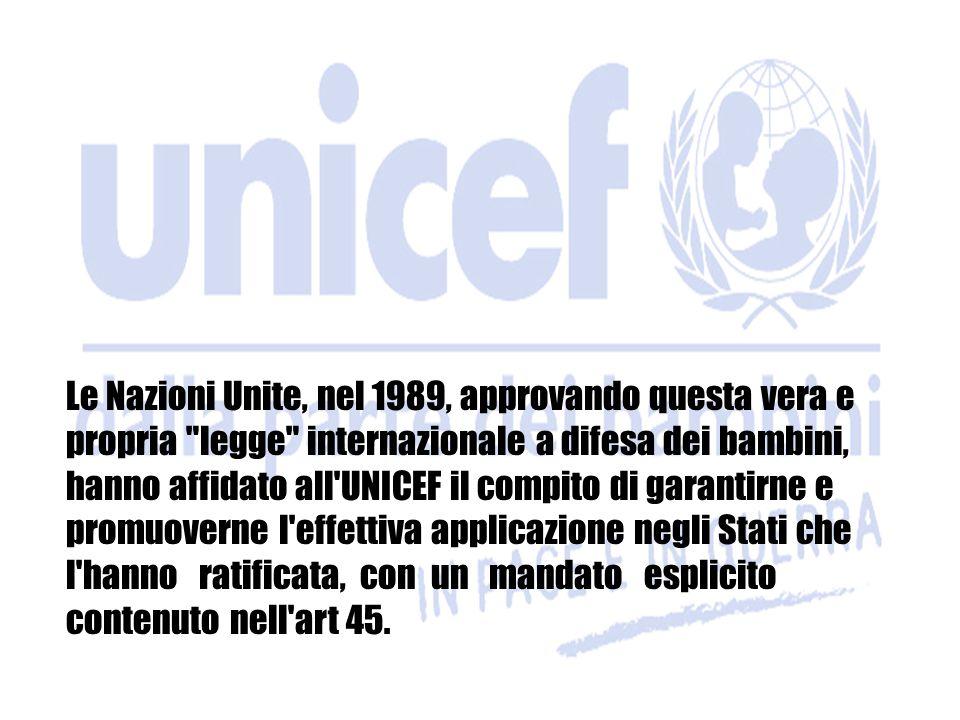 Le Nazioni Unite, nel 1989, approvando questa vera e propria legge internazionale a difesa dei bambini, hanno affidato all UNICEF il compito di garantirne e promuoverne l effettiva applicazione negli Stati che l hanno ratificata, con un mandato esplicito contenuto nell art 45.