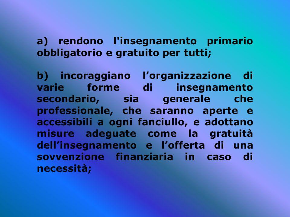 a) rendono l'insegnamento primario obbligatorio e gratuito per tutti; b) incoraggiano l'organizzazione di varie forme di insegnamento secondario, sia