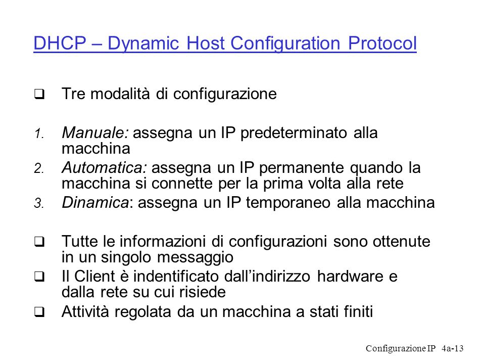 Configurazione IP4a-13 DHCP – Dynamic Host Configuration Protocol  Tre modalità di configurazione  Manuale: assegna un IP predeterminato alla macchina  Automatica: assegna un IP permanente quando la macchina si connette per la prima volta alla rete  Dinamica: assegna un IP temporaneo alla macchina  Tutte le informazioni di configurazioni sono ottenute in un singolo messaggio  Il Client è indentificato dall'indirizzo hardware e dalla rete su cui risiede  Attività regolata da un macchina a stati finiti