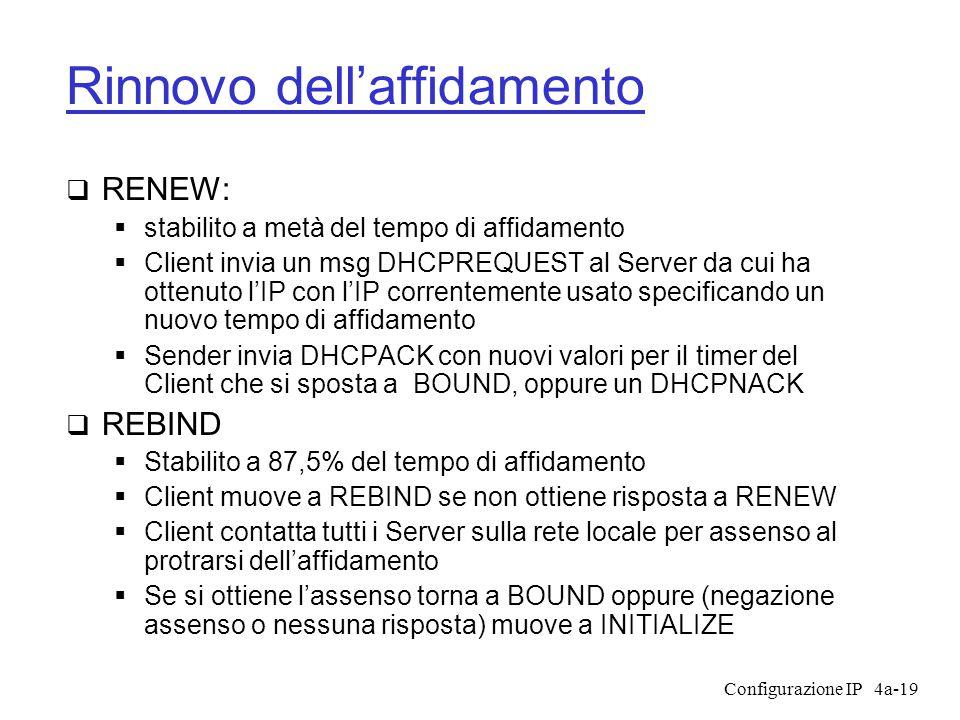 Configurazione IP4a-19 Rinnovo dell'affidamento  RENEW:  stabilito a metà del tempo di affidamento  Client invia un msg DHCPREQUEST al Server da cui ha ottenuto l'IP con l'IP correntemente usato specificando un nuovo tempo di affidamento  Sender invia DHCPACK con nuovi valori per il timer del Client che si sposta a BOUND, oppure un DHCPNACK  REBIND  Stabilito a 87,5% del tempo di affidamento  Client muove a REBIND se non ottiene risposta a RENEW  Client contatta tutti i Server sulla rete locale per assenso al protrarsi dell'affidamento  Se si ottiene l'assenso torna a BOUND oppure (negazione assenso o nessuna risposta) muove a INITIALIZE