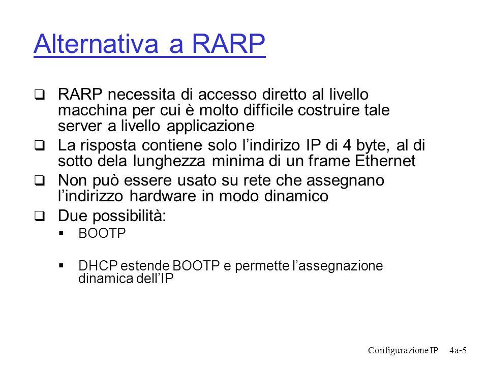 Configurazione IP4a-5 Alternativa a RARP  RARP necessita di accesso diretto al livello macchina per cui è molto difficile costruire tale server a livello applicazione  La risposta contiene solo l'indirizo IP di 4 byte, al di sotto dela lunghezza minima di un frame Ethernet  Non può essere usato su rete che assegnano l'indirizzo hardware in modo dinamico  Due possibilità:  BOOTP  DHCP estende BOOTP e permette l'assegnazione dinamica dell'IP