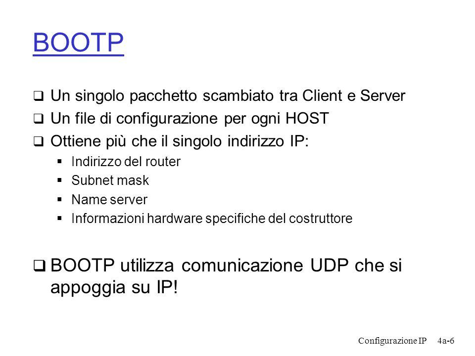 Configurazione IP4a-6 BOOTP  Un singolo pacchetto scambiato tra Client e Server  Un file di configurazione per ogni HOST  Ottiene più che il singolo indirizzo IP:  Indirizzo del router  Subnet mask  Name server  Informazioni hardware specifiche del costruttore  BOOTP utilizza comunicazione UDP che si appoggia su IP!