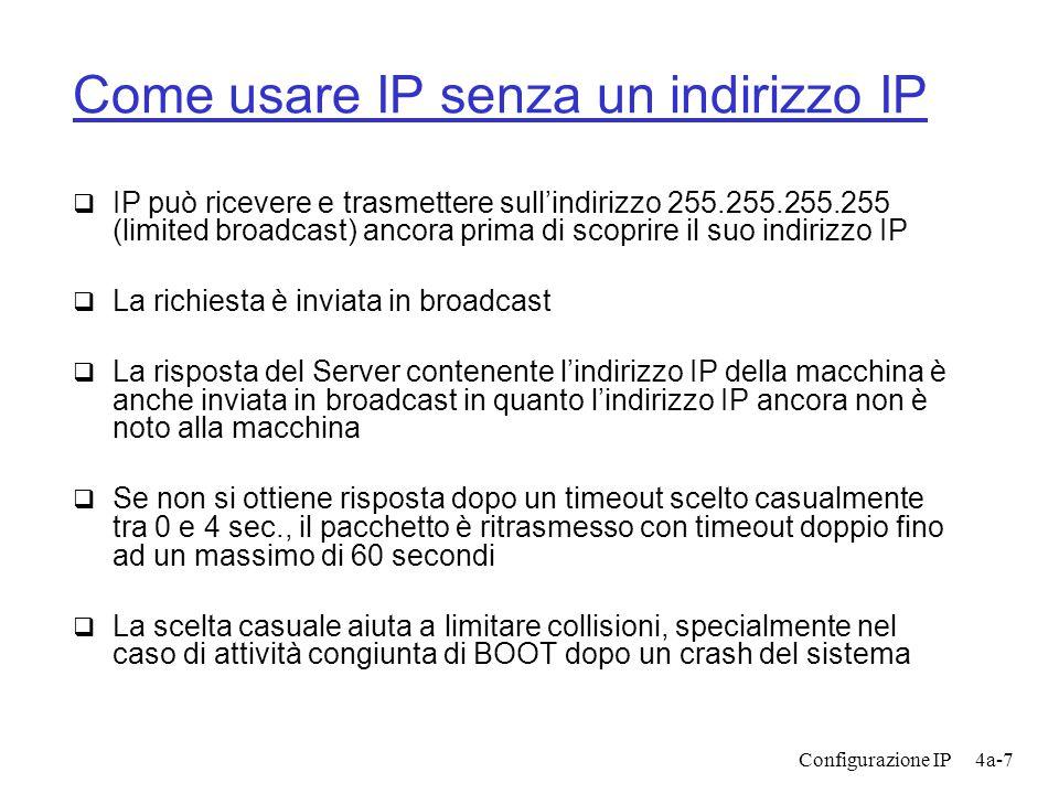 Configurazione IP4a-7 Come usare IP senza un indirizzo IP  IP può ricevere e trasmettere sull'indirizzo 255.255.255.255 (limited broadcast) ancora prima di scoprire il suo indirizzo IP  La richiesta è inviata in broadcast  La risposta del Server contenente l'indirizzo IP della macchina è anche inviata in broadcast in quanto l'indirizzo IP ancora non è noto alla macchina  Se non si ottiene risposta dopo un timeout scelto casualmente tra 0 e 4 sec., il pacchetto è ritrasmesso con timeout doppio fino ad un massimo di 60 secondi  La scelta casuale aiuta a limitare collisioni, specialmente nel caso di attività congiunta di BOOT dopo un crash del sistema