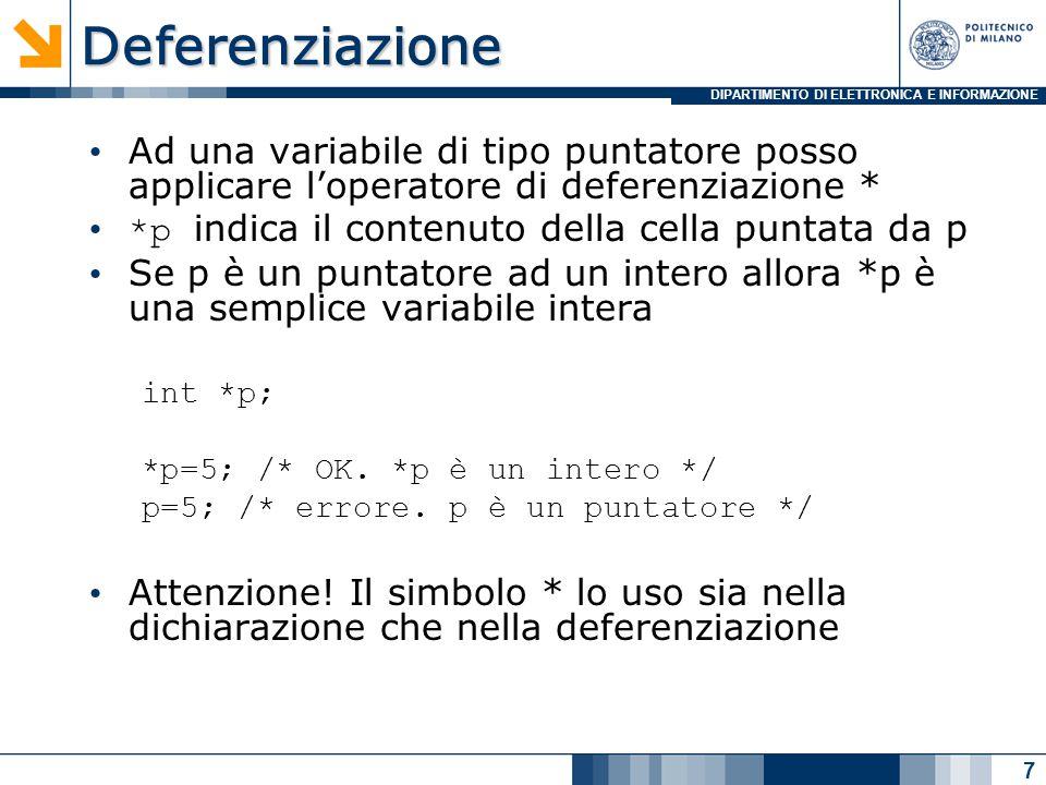 DIPARTIMENTO DI ELETTRONICA E INFORMAZIONEOperazioni A una variabile di tipo puntatore posso assegnare un indirizzo di memoria int x; int *p; x=5; p=&x; /* *p vale 5 */ p punterà alla zona di memoria in cui è memorizzato il valore di x Ad una variabile puntatore non viene mai assegnato una costante 8 1 5 0 1 2 3 x &p &x p