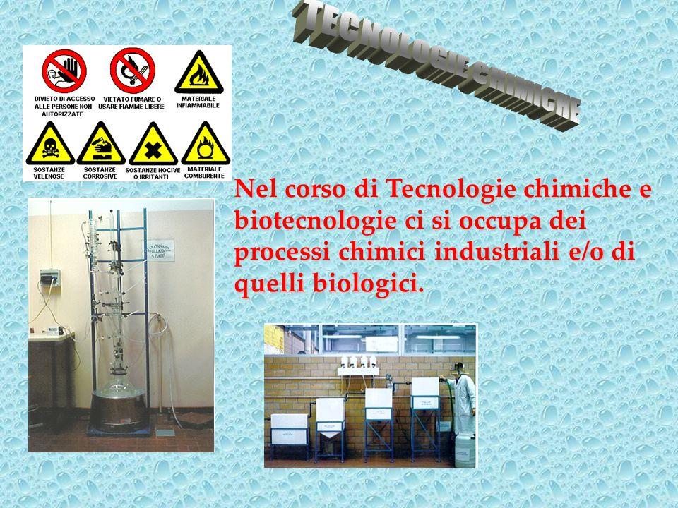 Nel corso di Tecnologie chimiche e biotecnologie ci si occupa dei processi chimici industriali e/o di quelli biologici.