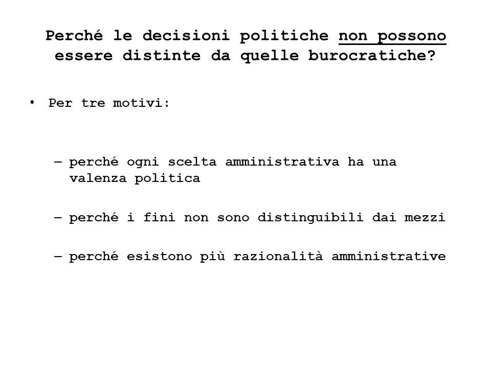 Perché le decisioni politiche non possono essere distinte da quelle burocratiche? Per tre motivi: – perché ogni scelta amministrativa ha una valenza p