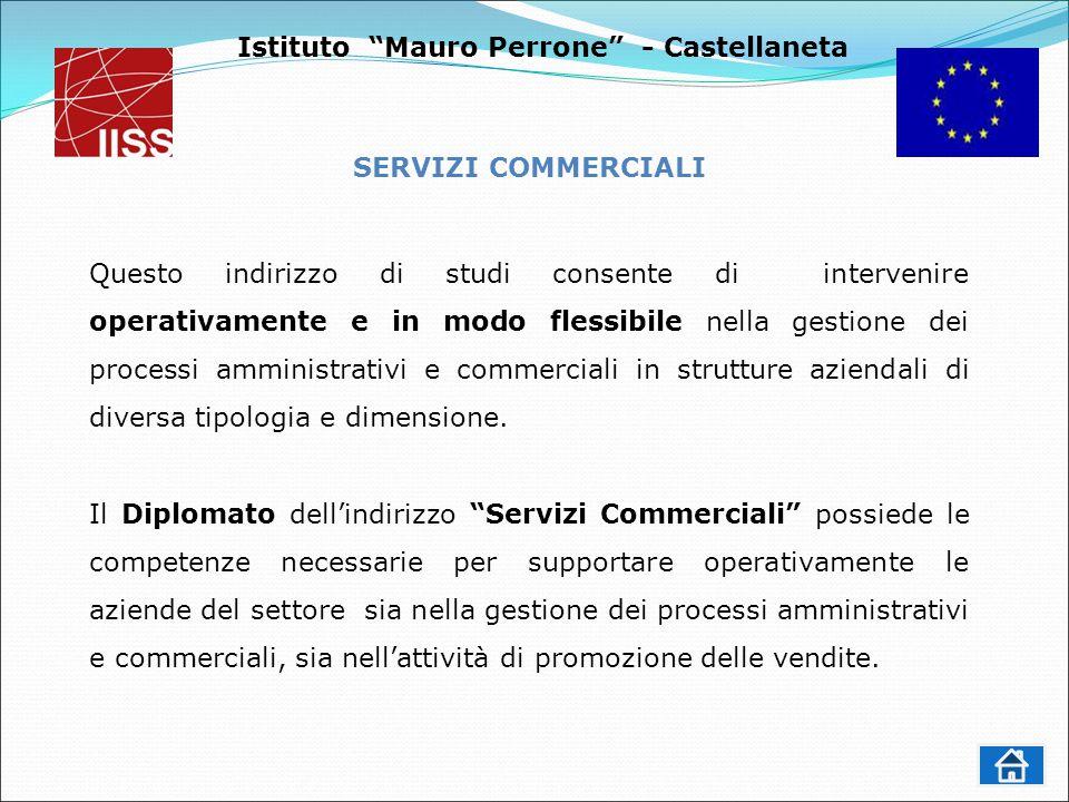 Istituto Mauro Perrone - Castellaneta SERVIZI COMMERCIALI Questo indirizzo di studi consente di intervenire operativamente e in modo flessibile nella gestione dei processi amministrativi e commerciali in strutture aziendali di diversa tipologia e dimensione.