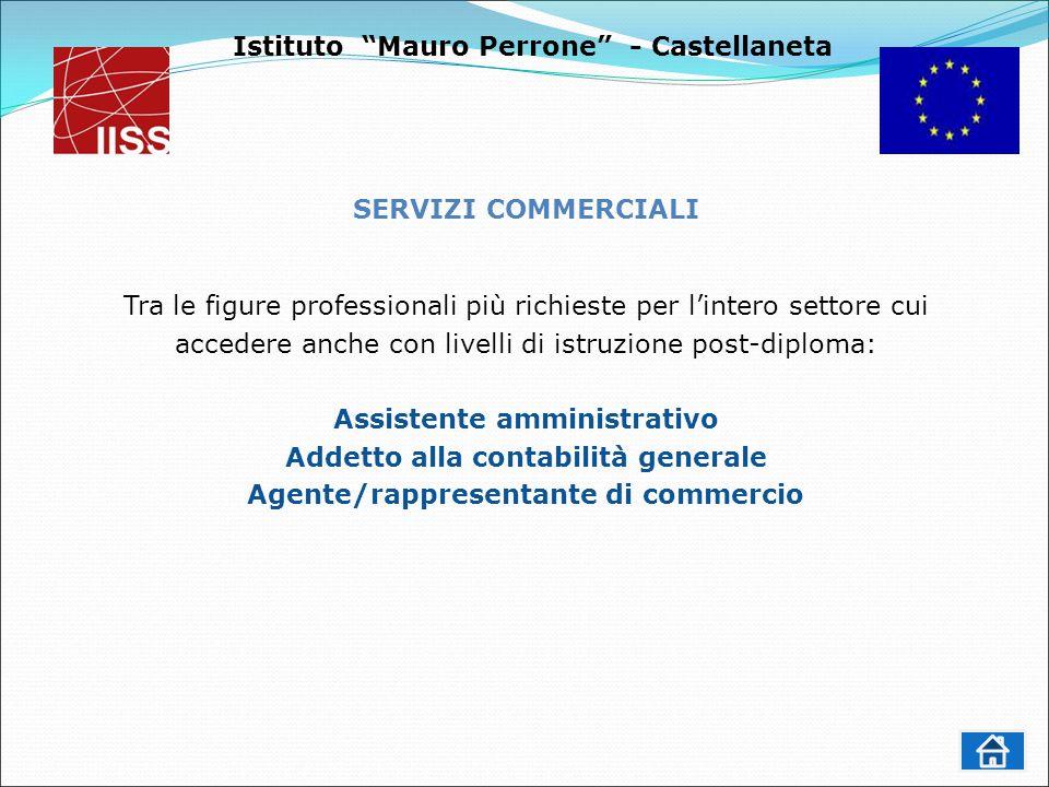 Istituto Mauro Perrone - Castellaneta SERVIZI COMMERCIALI Tra le figure professionali più richieste per l'intero settore cui accedere anche con livelli di istruzione post-diploma: Assistente amministrativo Addetto alla contabilità generale Agente/rappresentante di commercio