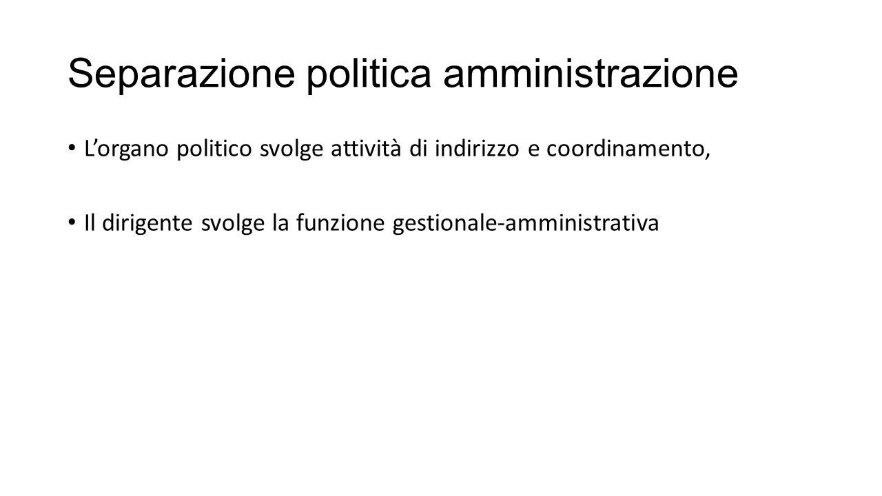 Separazione politica amministrazione L'organo politico svolge attività di indirizzo e coordinamento, Il dirigente svolge la funzione gestionale-amministrativa