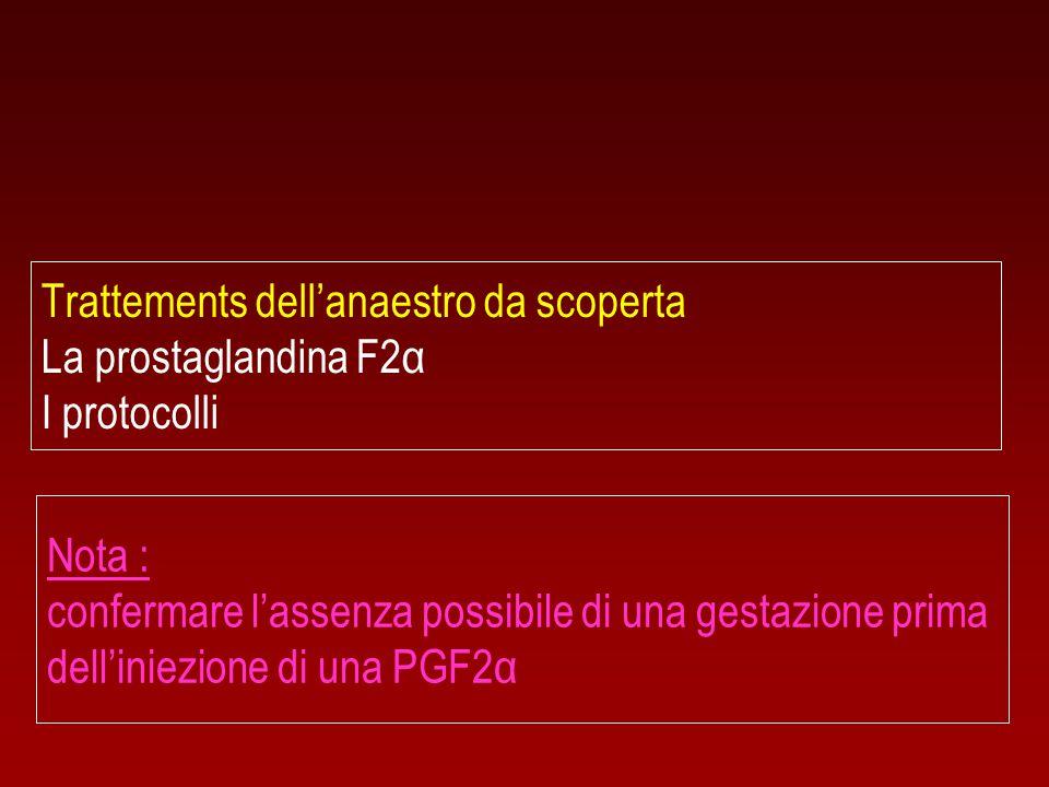 Trattements dell'anaestro da scoperta La prostaglandina F2α I protocolli Nota : confermare l'assenza possibile di una gestazione prima dell'iniezione