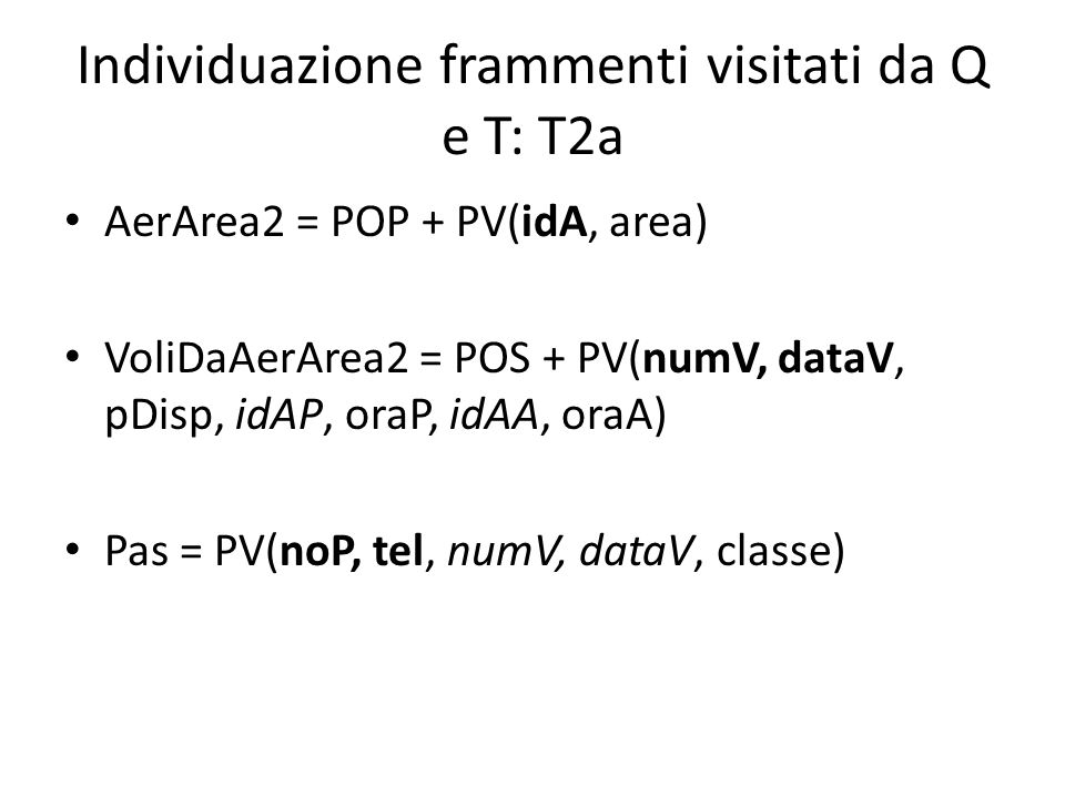 Individuazione frammenti visitati da Q e T: T2a AerArea2 = POP + PV(idA, area) VoliDaAerArea2 = POS + PV(numV, dataV, pDisp, idAP, oraP, idAA, oraA) Pas = PV(noP, tel, numV, dataV, classe)
