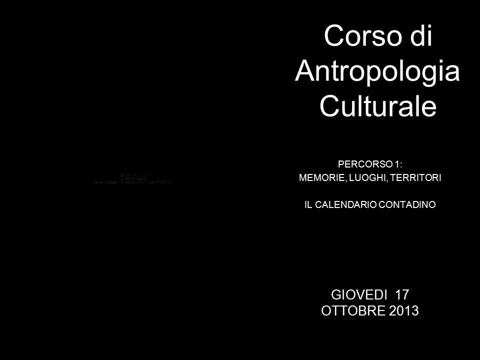 PERCORSO 1: MEMORIE, LUOGHI, TERRITORI IL CALENDARIO CONTADINO Corso di Antropologia Culturale GIOVEDI 17 OTTOBRE 2013