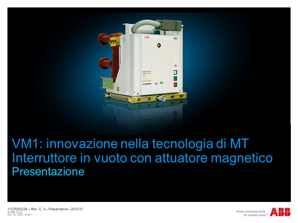 1VCP000238 – Rev. C, it – Presentation – 2010.01 © ABB Group April 16, 2015 | Slide 1 VM1: innovazione nella tecnologia di MT Interruttore in vuoto co