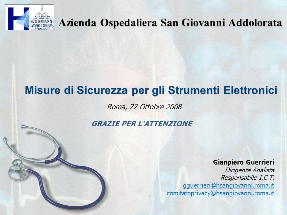Misure di Sicurezza per gli Strumenti Elettronici Roma, 27 Ottobre 2008 Azienda Ospedaliera San Giovanni Addolorata GRAZIE PER L'ATTENZIONE Gianpiero