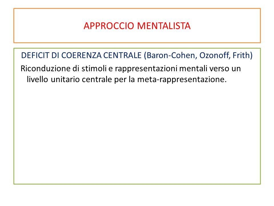 APPROCCIO MENTALISTA DEFICIT DI COERENZA CENTRALE (Baron-Cohen, Ozonoff, Frith) Riconduzione di stimoli e rappresentazioni mentali verso un livello un