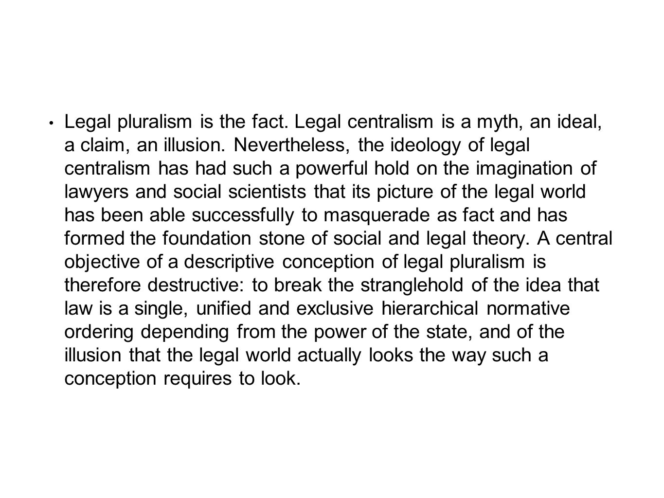 Legal pluralism is the fact. Legal centralism is a myth, an ideal, a claim, an illusion. Nevertheless, the ideology of legal centralism has had such a