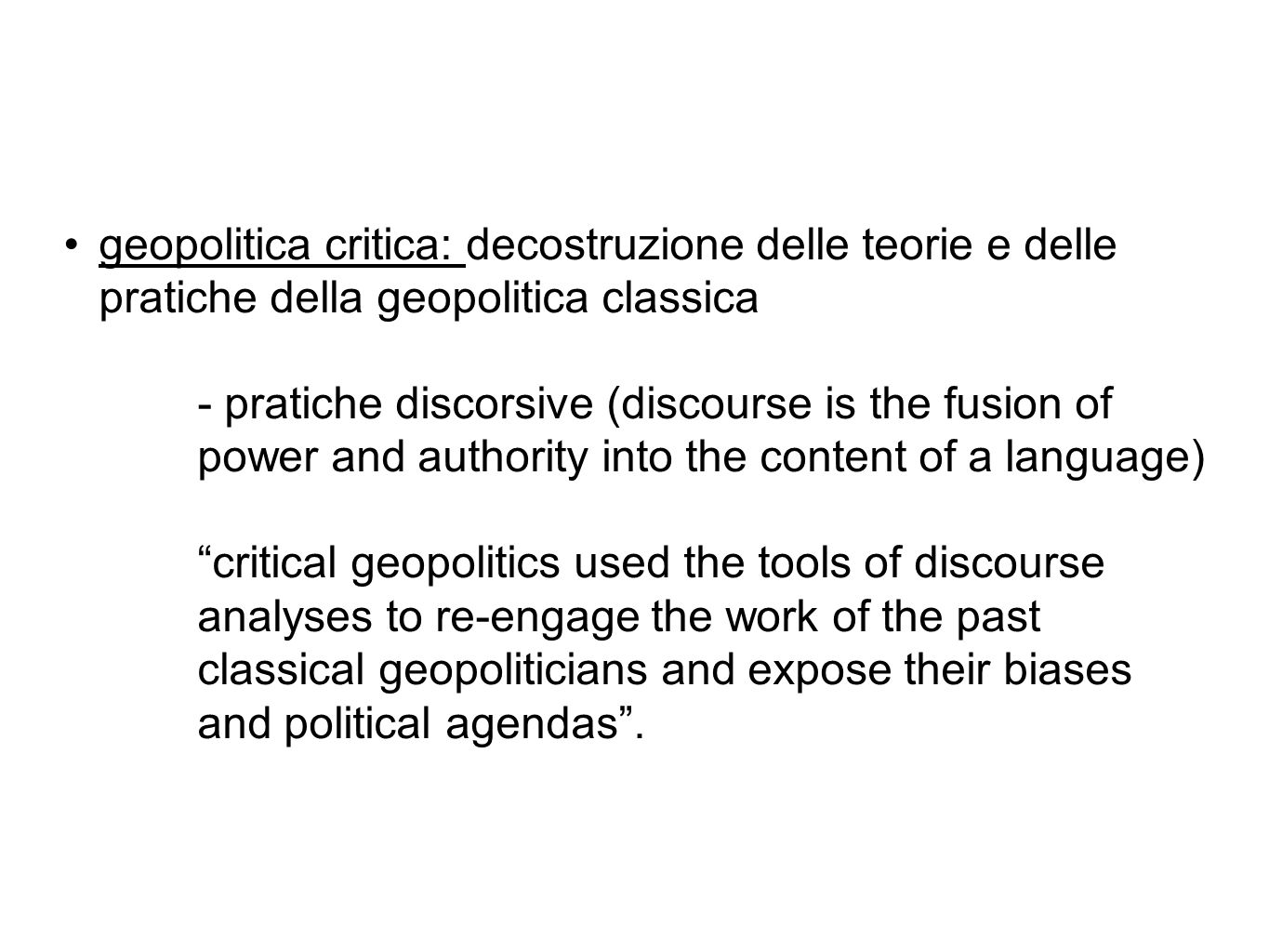 geopolitica critica: decostruzione delle teorie e delle pratiche della geopolitica classica - pratiche discorsive (discourse is the fusion of power and authority into the content of a language) critical geopolitics used the tools of discourse analyses to re-engage the work of the past classical geopoliticians and expose their biases and political agendas .