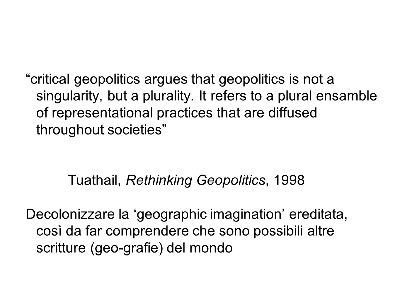 """critical geopolitics argues that geopolitics is not a singularity, but a plurality. It refers to a plural ensamble of representational practices that"