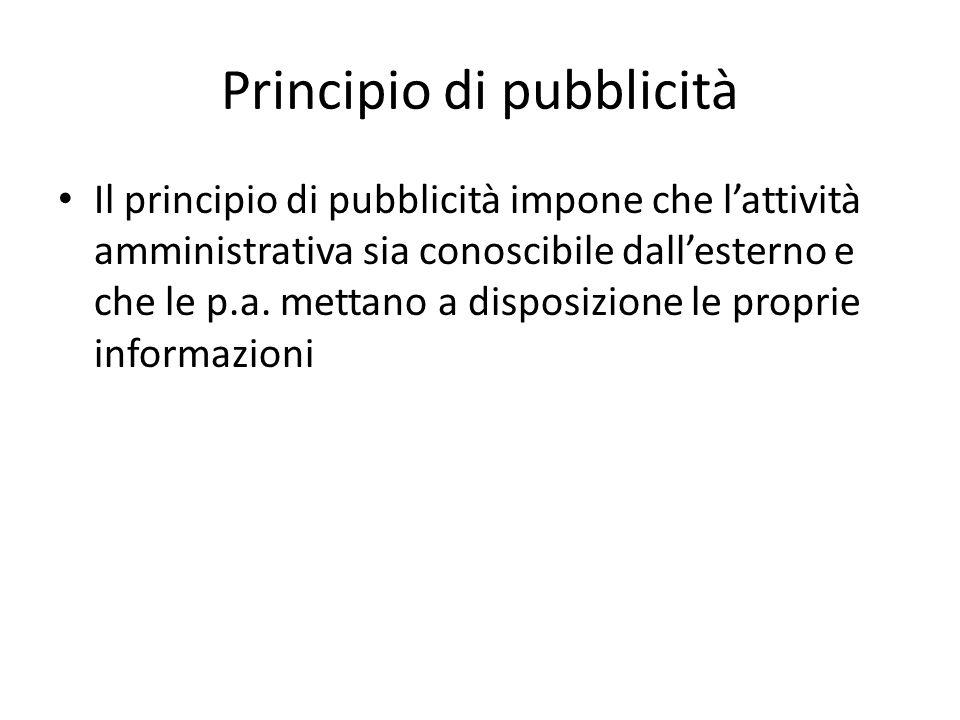 Principio di pubblicità Il principio di pubblicità impone che l'attività amministrativa sia conoscibile dall'esterno e che le p.a. mettano a disposizi