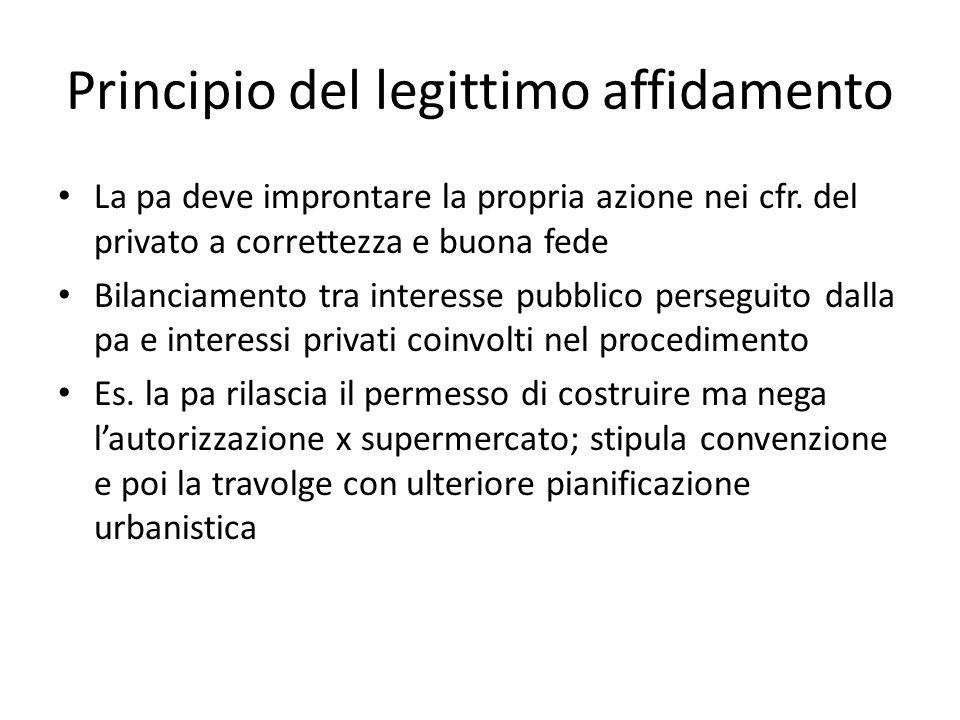 Principio del legittimo affidamento La pa deve improntare la propria azione nei cfr. del privato a correttezza e buona fede Bilanciamento tra interess