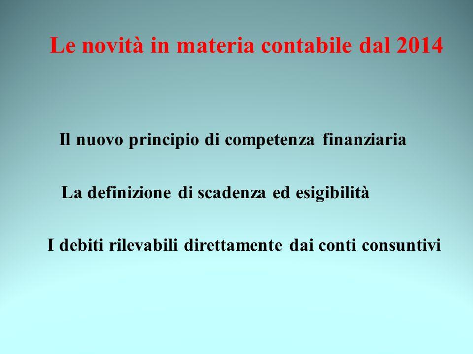 Le novità in materia contabile dal 2014 Il nuovo principio di competenza finanziaria La definizione di scadenza ed esigibilità I debiti rilevabili direttamente dai conti consuntivi