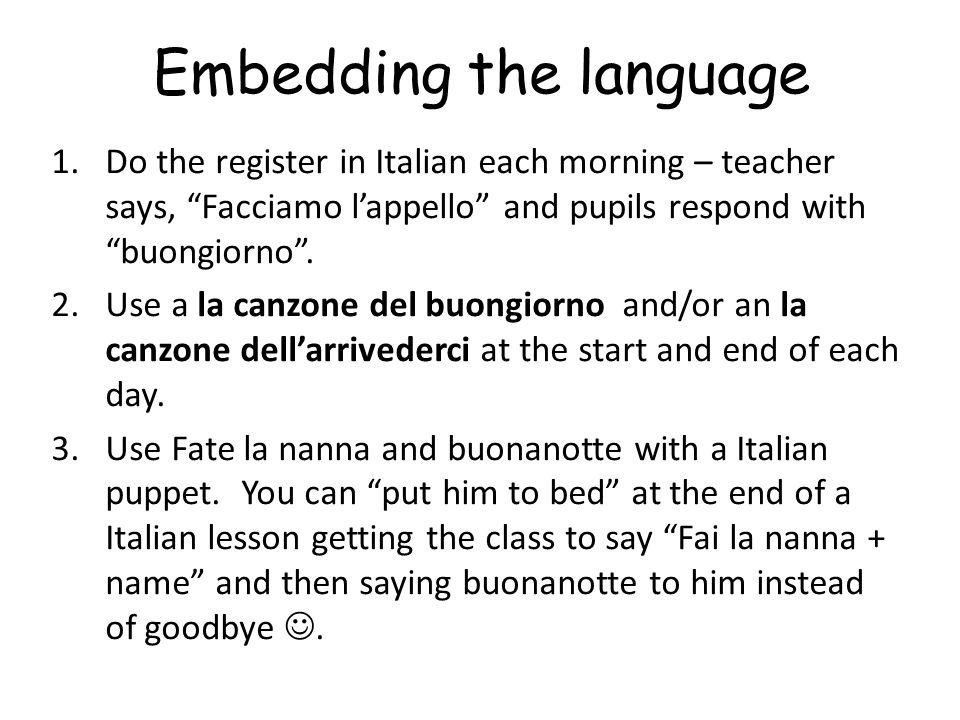 Embedding the language 1.Do the register in Italian each morning – teacher says, Facciamo l'appello and pupils respond with buongiorno .
